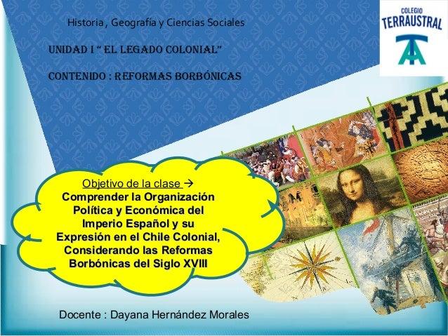 """Historia , Geografía y Ciencias SocialesUnidad i """" El lEgado Colonial""""ContEnido : rEformas borbóniCasObjetivo de la clase ..."""
