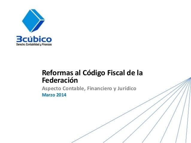 Reformas al Código Fiscal de la Federación Aspecto Contable, Financiero y Jurídico Marzo 2014