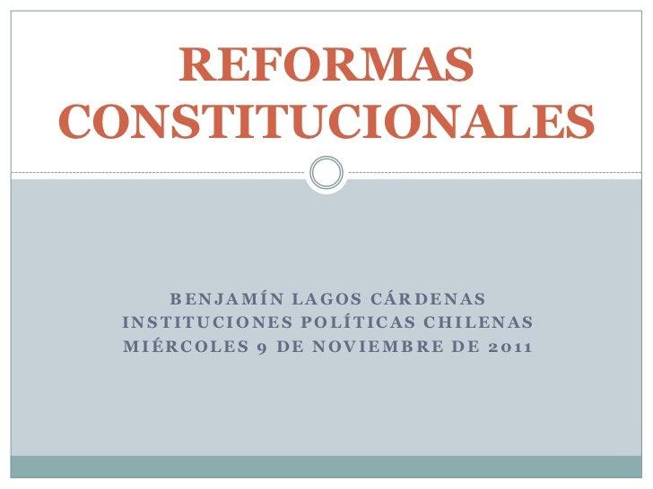 REFORMASCONSTITUCIONALES     BENJAMÍN LAGOS CÁRDENAS INSTITUCIONES POLÍTICAS CHILENAS MIÉRCOLES 9 DE NOVIEMBRE DE 2011