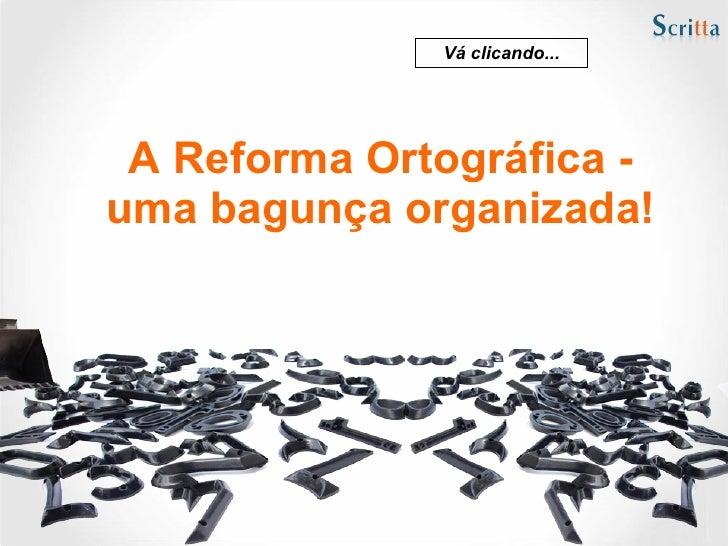 Vá clicando...      A Reforma Ortográfica - uma bagunça organizada!