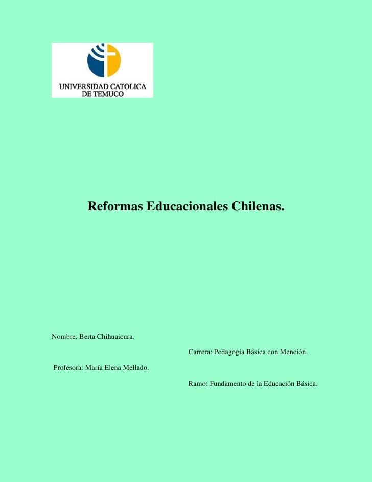 Reformas Educacionales Chilenas.Nombre: Berta Chihuaicura.                                  Carrera: Pedagogía Básica con ...