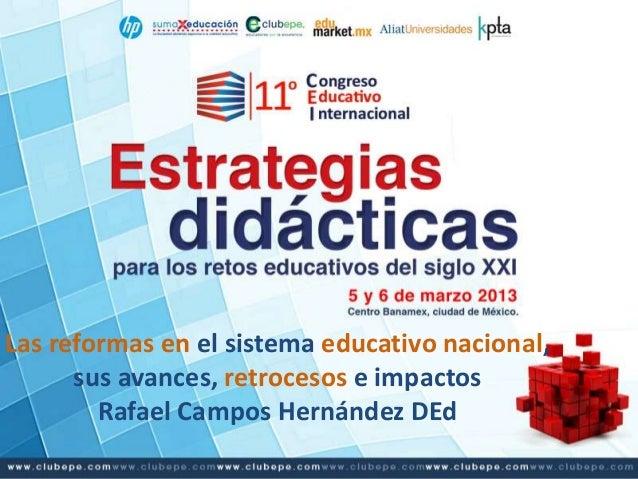 Las reformas en el sistema educativo nacional,      sus avances, retrocesos e impactos        Rafael Campos Hernández DEd
