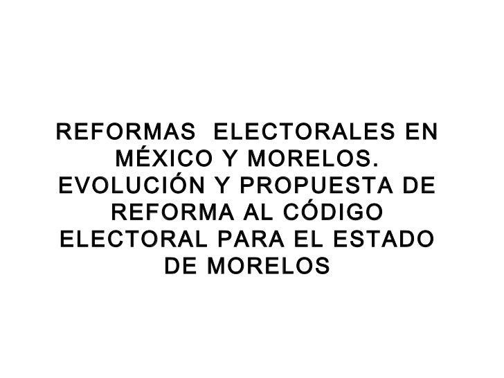 REFORMAS ELECTORALES EN   MÉXICO Y MORELOS.EVOLUCIÓN Y PROPUESTA DE   REFORMA AL CÓDIGOELECTORAL PARA EL ESTADO      DE MO...