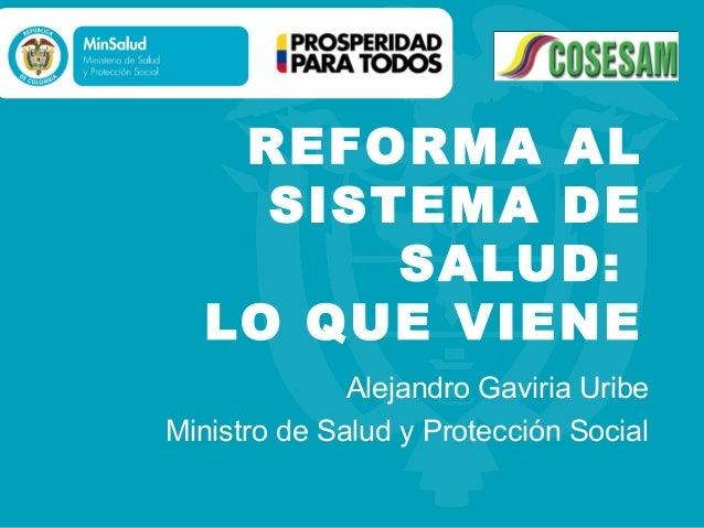 REFORMA AL     SISTEMA DE         SALUD:   LO QUE VIENE              Alejandro Gaviria UribeMinistro de Salud y Protección...