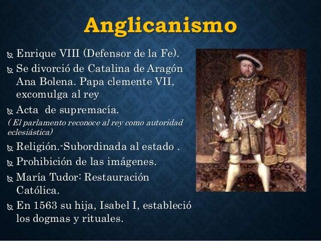 Anglicanismo   Enrique VIII (Defensor de la Fe).   Se divorció de Catalina de Aragón  Ana Bolena. Papa clemente VII,  ex...