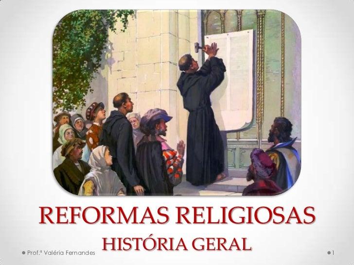 REFORMAS RELIGIOSASProf.ª Valéria Fernandes                           HISTÓRIA GERAL   1