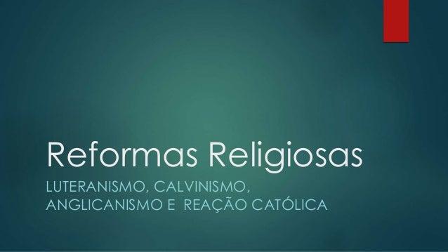 Reformas Religiosas LUTERANISMO, CALVINISMO, ANGLICANISMO E REAÇÃO CATÓLICA