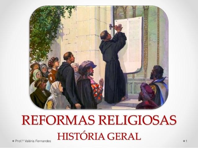 REFORMAS RELIGIOSAS HISTÓRIA GERALProf.ª Valéria Fernandes 1