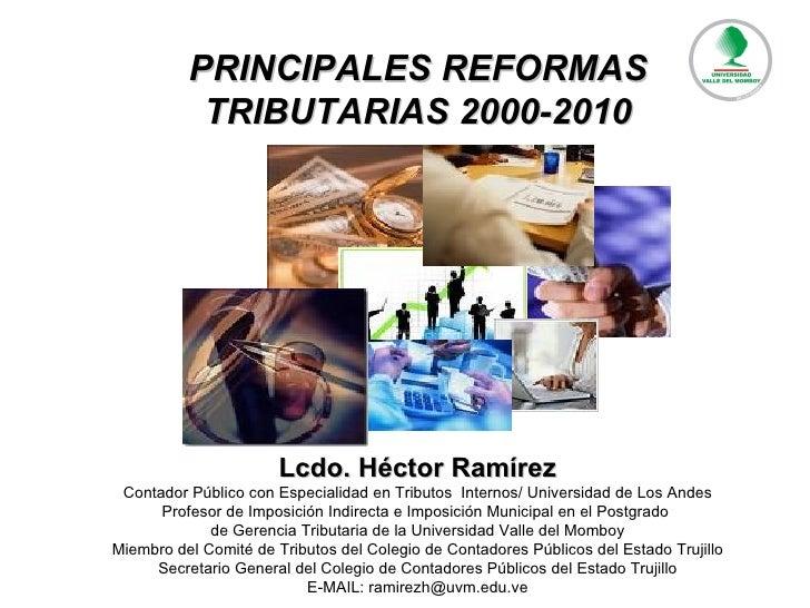 PRINCIPALES REFORMAS TRIBUTARIAS 2000-2010 Lcdo. Héctor Ramírez Contador Público con Especialidad en Tributos  Internos/ U...