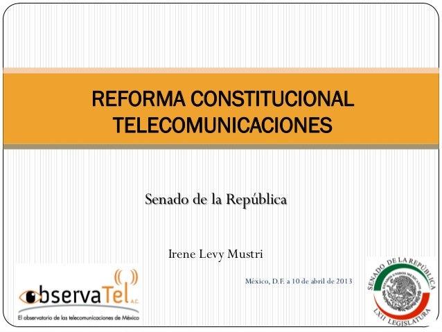 Senado de la República Irene Levy Mustri México, D.F. a 10 de abril de 2013 REFORMA CONSTITUCIONAL TELECOMUNICACIONES
