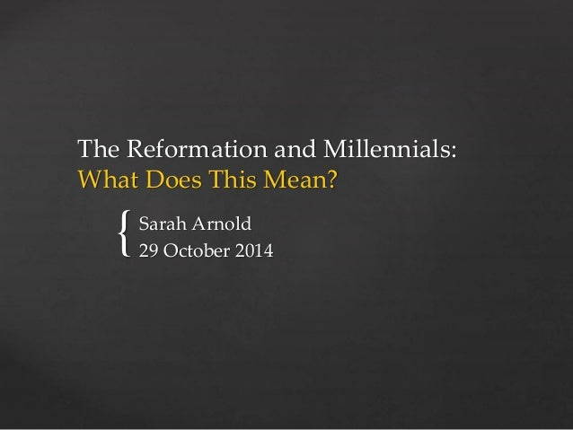 The Reformation and Millennials:  What Does This Mean?  {  Sarah Arnold  29 October 2014