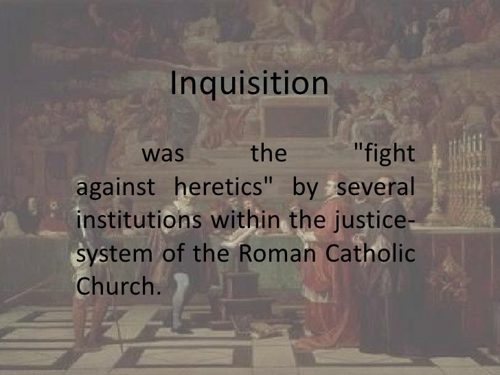 "Inquisition<br /> was the ""fight against heretics"" by several institutions within the justice-system of the Roman Catholic..."