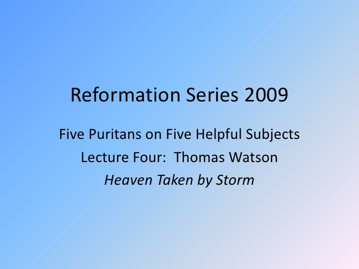 Reformation Series 2009<br />Five Puritans on Five Helpful Subjects<br />Lecture Four:  Thomas Watson<br />Heaven Taken by...