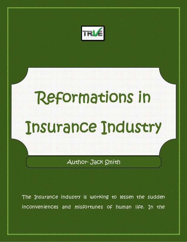 Reformations in Insurance Industry The Insurance industry is working to lessen the sudden inconveniences and misfortunes o...