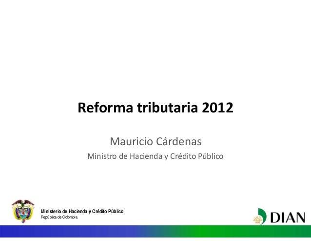 Ministerio de Hacienda y Crédito Público República de Colombia Reformatributaria2012 MauricioCárdenas MinistrodeHacie...
