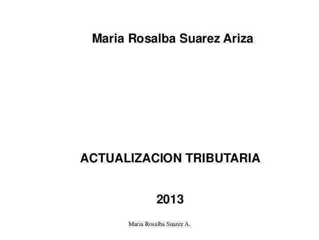 Maria Rosalba Suarez ArizaACTUALIZACION TRIBUTARIA                2013      Maria Rosalba Suarez A.