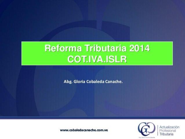 Reforma Tributaria 2014COT.IVA.ISLR  Abg. Gloria Cobaleda Canache. www.cobaledacanache.com.ve