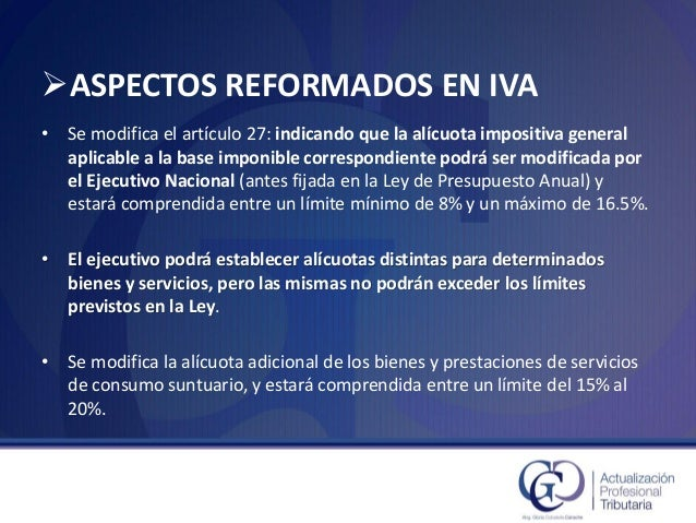 ASPECTOS REFORMADOS EN IVA  •Se modifica el artículo 27: indicando que la alícuota impositiva general aplicable a la base...
