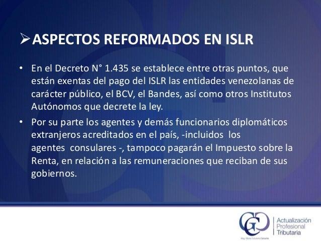 ASPECTOS REFORMADOS EN ISLR  •En el Decreto N°1.435 se establece entre otras puntos, que están exentas del pago del ISLR ...