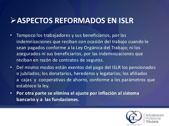 ASPECTOS REFORMADOS EN ISLR  •Tampoco los trabajadores y sus beneficiarios, por las indemnizaciones que reciban con ocasi...