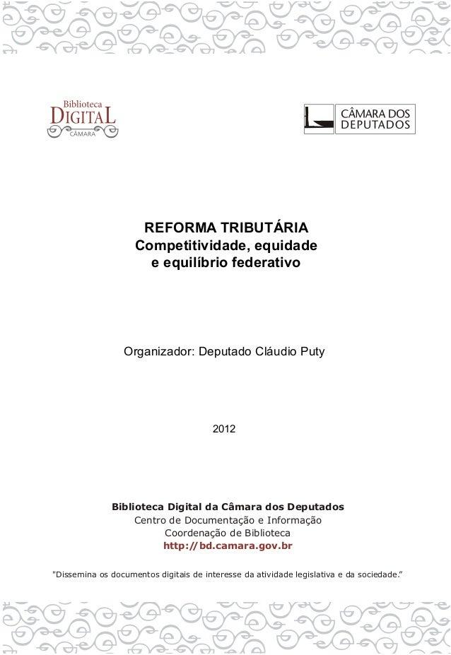 REFORMA TRIBUTÁRIA Competitividade, equidade e equilíbrio federativo Organizador: Deputado Cláudio Puty 2012