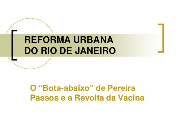 """REFORMA URBANA DO RIO DE JANEIRO O """"Bota-abaixo"""" de Pereira Passos e a Revolta da Vacina"""