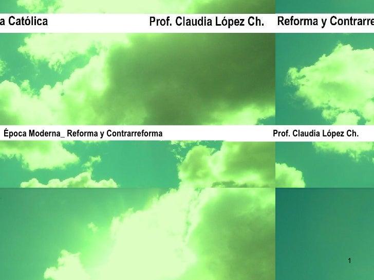 Prof. Claudia López Ch. Época Moderna_ Reforma y Contrarreforma  Prof. Claudia López Ch.