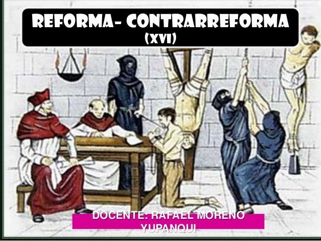 REFORMA– CONTRARREFORMA            (XVI)     DOCENTE: RAFAEL MORENO           YUPANQUI