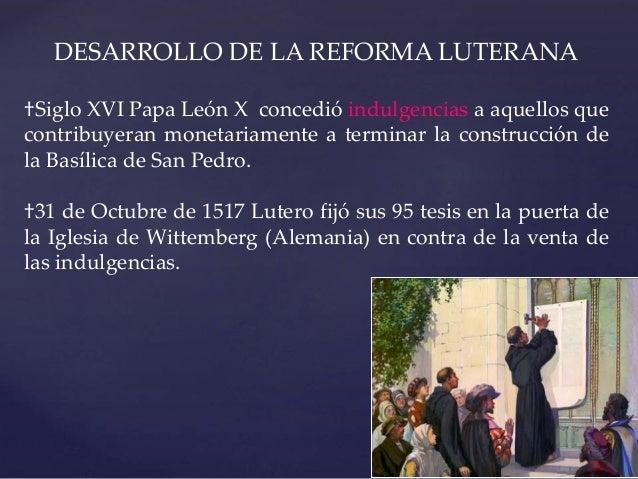 DESARROLLO DE LA REFORMA LUTERANA †Siglo XVI Papa León X concedió indulgencias a aquellos que contribuyeran monetariamente...