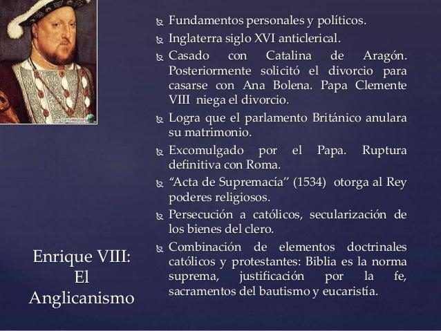  Fundamentos personales y políticos.  Inglaterra siglo XVI anticlerical.  Casado con Catalina de Aragón. Posteriormente...