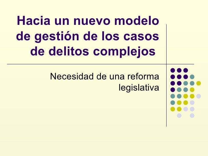 Hacia un nuevo modelo de gestión de los casos de delitos complejos  Necesidad de una reforma legislativa