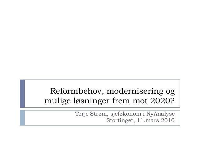 Reformbehov, modernisering og mulige løsninger frem mot 2020? Terje Strøm, sjeføkonom i NyAnalyse Stortinget, 11.mars 2010