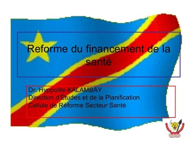 Reforme du financement de la           santéDr. Hyppolite KALAMBAYDirection d'Études et de la PlanificationCellule de Réfo...