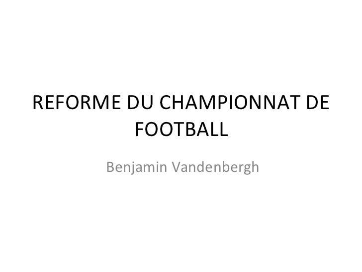 REFORME DU CHAMPIONNAT DE FOOTBALL Benjamin Vandenbergh