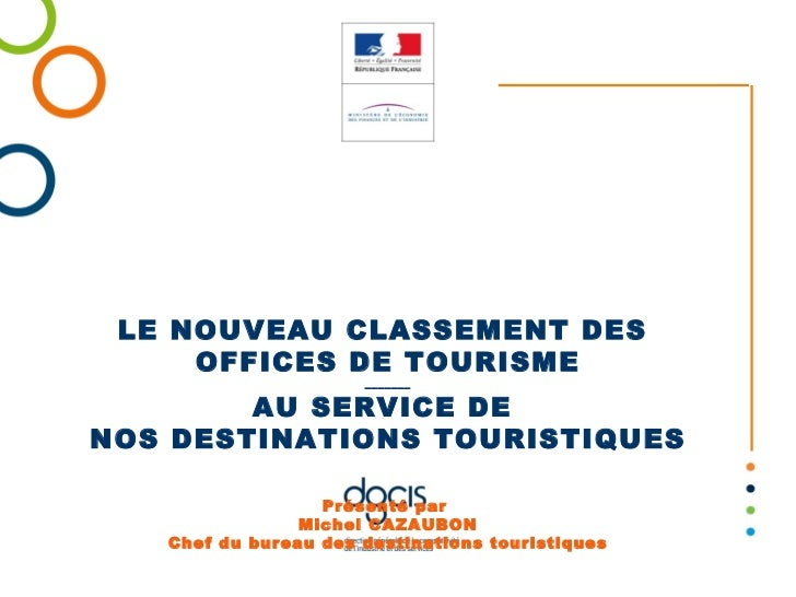 LE NOUVEAU CLASSEMENT DES  OFFICES DE TOURISME _______ AU SERVICE DE  NOS DESTINATIONS TOURISTIQUES Présenté par  Michel C...