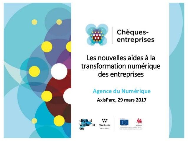 Les nouvelles aides à la transformation numérique des entreprises Agence du Numérique AxisParc, 29 mars 2017