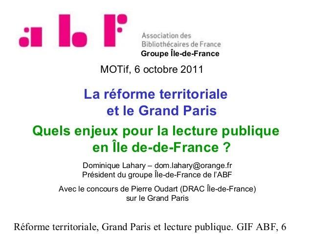 Groupe Île-de-France  MOTif, 6 octobre 2011  La réforme territoriale et le Grand Paris Quels enjeux pour la lecture publiq...