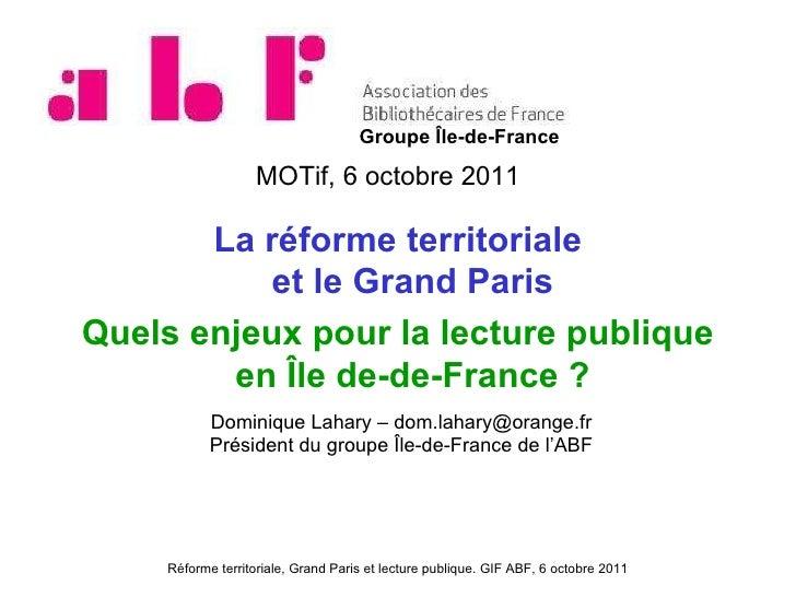 MOTif, 6 octobre 2011 La réforme territoriale et le Grand Paris Quels enjeux pour la lecture publique en Île de-de-France ...