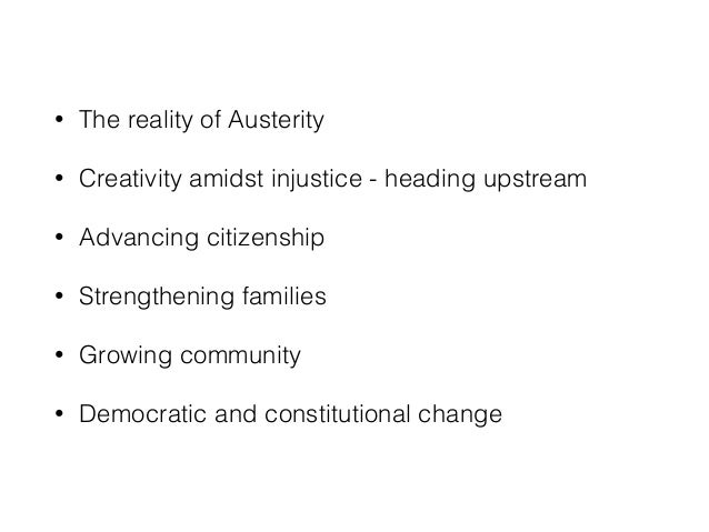 • The reality of Austerity • Creativity amidst injustice - heading upstream • Advancing citizenship • Strengthening famili...