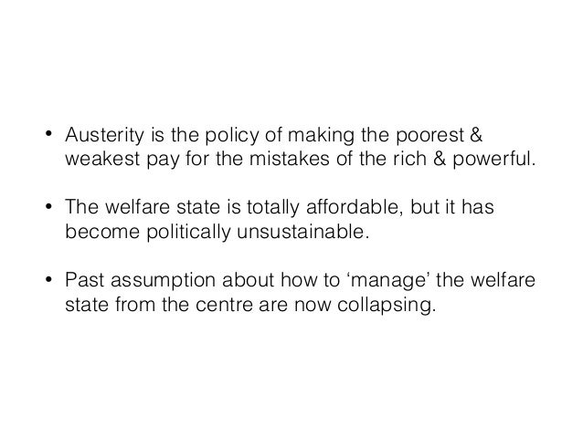 • Austerity is the policy of making the poorest & weakest pay for the mistakes of the rich & powerful. • The welfare state...