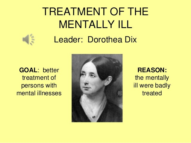 reform movement in 1800s Dorothea and other reformers believed that the mentally ill needed treatment and  care, not punishment massachusetts had one private asylum, or hospital for.