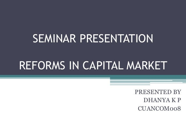 SEMINAR PRESENTATION REFORMS IN CAPITAL MARKET PRESENTED BY DHANYA K P CUANCOM008