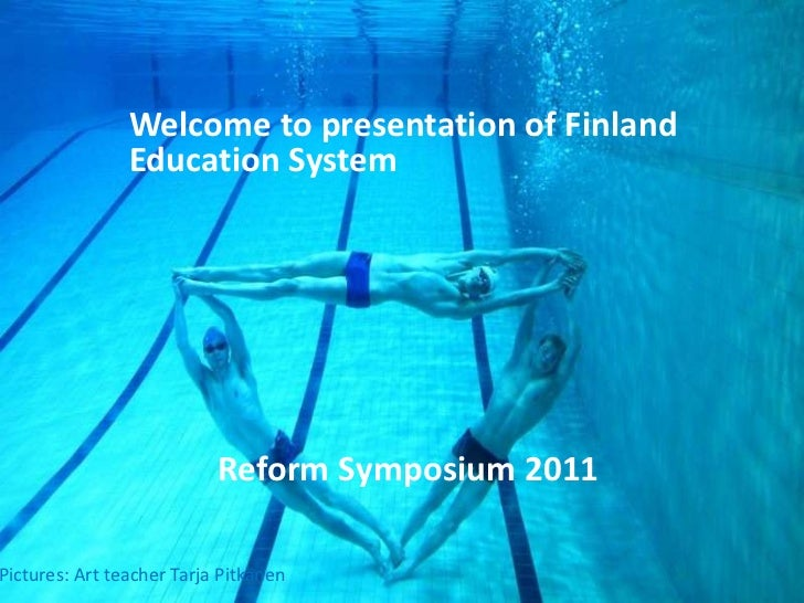 Welcome to presentation of Finland 	Education System<br />Reform Symposium 2011<br />Pictures: Artteacher Tarja Pitkänen<b...