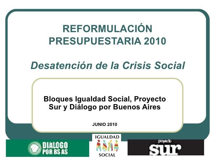 REFORMULACIÓN PRESUPUESTARIA 2010 Desatención de la Crisis Social Bloques Igualdad Social, Proyecto Sur y Diálogo por Buen...