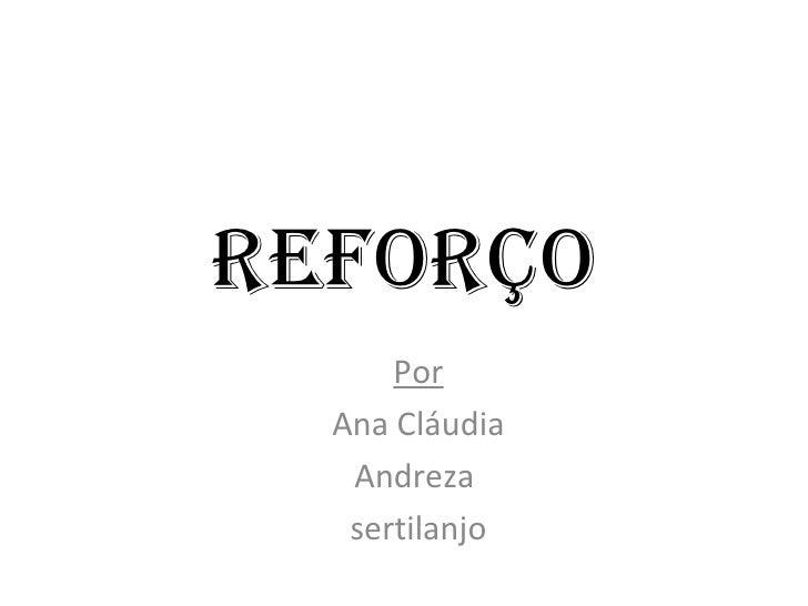 RefoRço      Por  Ana Cláudia   Andreza   sertilanjo