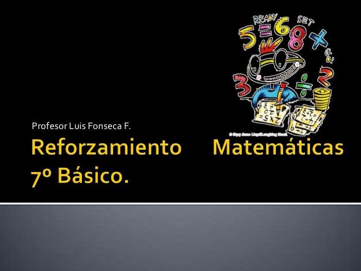 Reforzamiento Matemáticas7º Básico.<br />Profesor Luis Fonseca F. <br />
