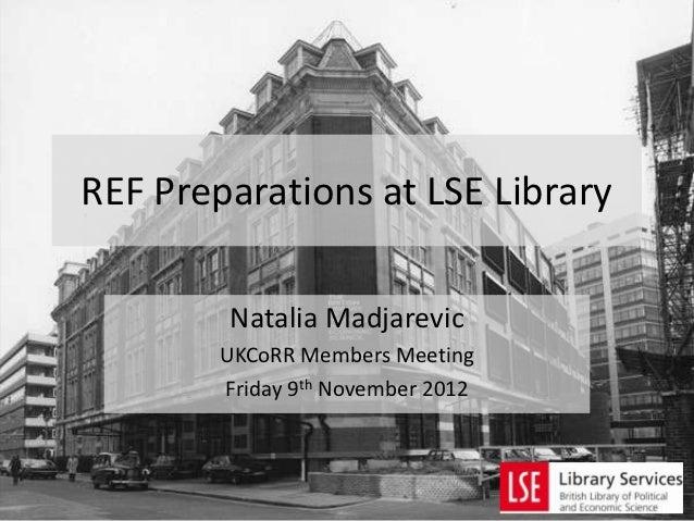 REF Preparations at LSE Library        Natalia Madjarevic        UKCoRR Members Meeting        Friday 9th November 2012