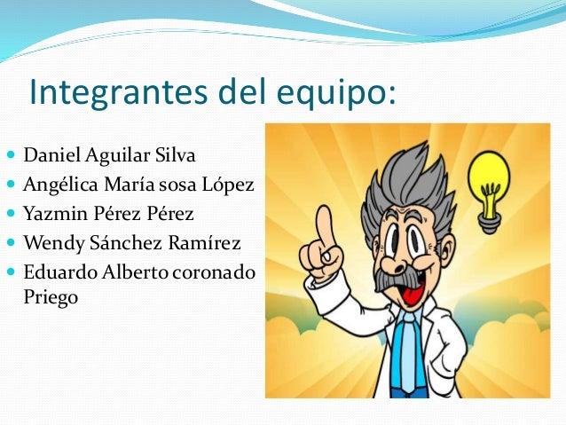Integrantes del equipo:  Daniel Aguilar Silva  Angélica María sosa López  Yazmin Pérez Pérez  Wendy Sánchez Ramírez  ...