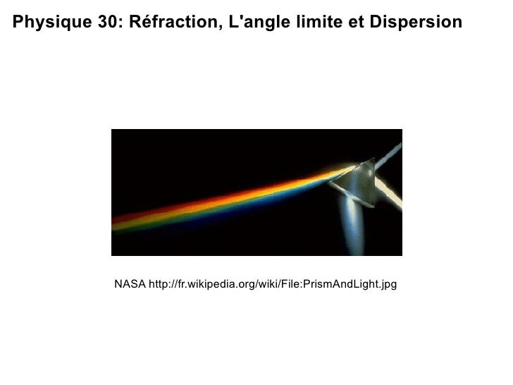 NASA http://fr.wikipedia.org/wiki/File:PrismAndLight.jpg Physique 30: R é fraction, L'angle limite et Dispersion