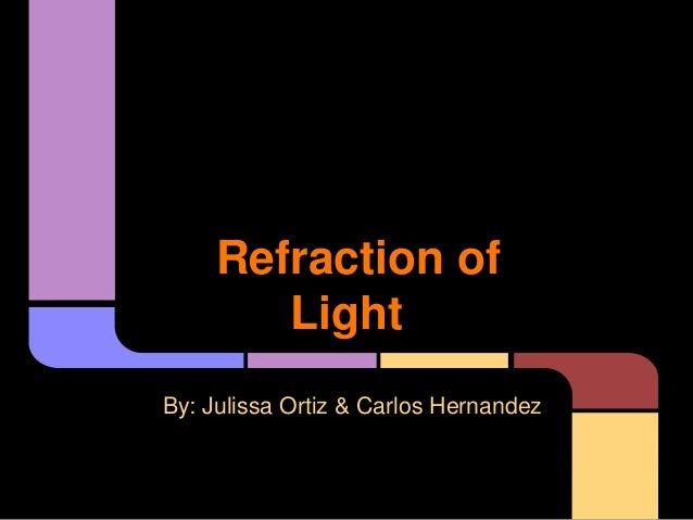 Refraction of Light By: Julissa Ortiz & Carlos Hernandez